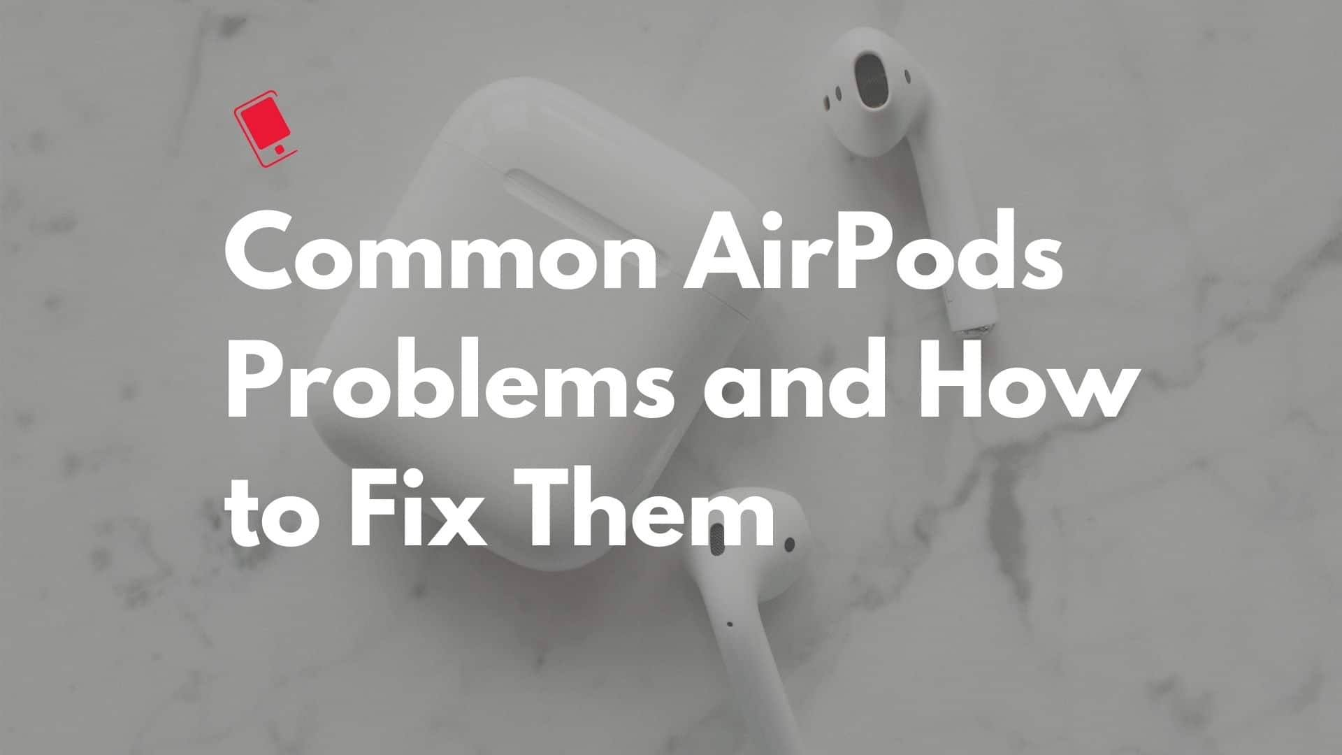Common AirPods Issues and How to Fix Them